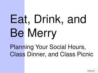 Eat, Drink, and Be Merry Planning Your Social Hours, Class Dinner, and Class Picnic