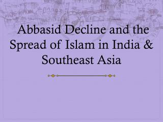 Abbasid Decline and the Spread of Islam in India & Southeast Asia