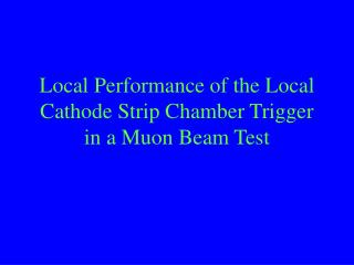 Local Performance of the Local Cathode Strip Chamber Trigger in a Muon Beam Test