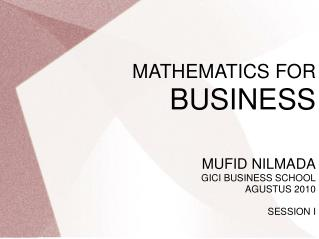 MATHEMATICS FOR  BUSINESS MUFID NILMADA GICI BUSINESS SCHOOL AGUSTUS 2010 SESSION I