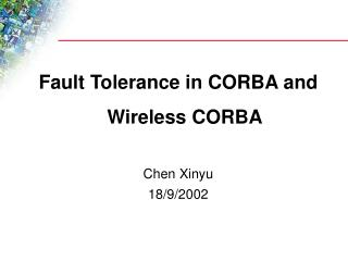 Fault Tolerance in CORBA and Wireless CORBA Chen Xinyu 18/9/2002