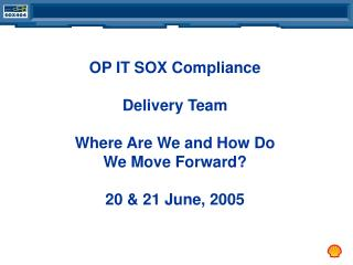 OP IT SOX Compliance Delivery Team Where Are We and How Do We Move Forward? 20 & 21 June, 2005