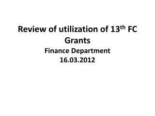 Review of utilization of 13 th  FC Grants Finance Department 16.03.2012