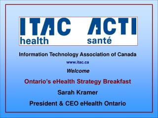 Information Technology Association of Canada itac Welcome Ontario's eHealth Strategy Breakfast Sarah Kramer President &a