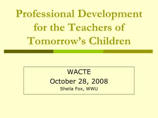 Professional Development for the Teachers of Tomorrow's Children
