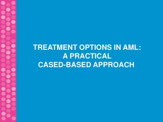TREATMENT OPTIONS IN AML:  A PRACTICAL CASED-BASED APPROACH
