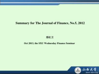 Summary for The Journal of Finance, No.5, 2012 邢红卫 Oct 2013, the SXU Wednesday Finance Seminar