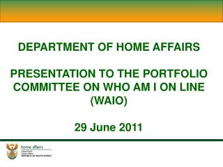 DEPARTMENT OF HOME AFFAIRS PRESENTATION TO THE PORTFOLIO COMMITTEE ON WHO AM I ON LINE (WAIO)
