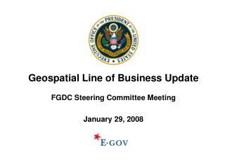 Geospatial Line of Business Update FGDC Steering Committee Meeting January 29, 2008