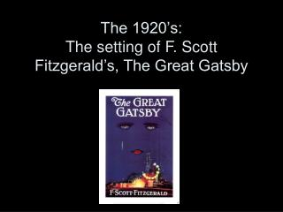 The 1920's: The setting of F. Scott Fitzgerald's, The Great Gatsby