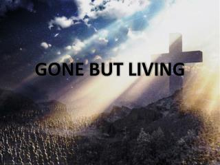 GONE BUT LIVING