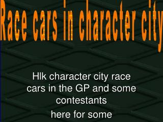Hlk character city race cars in the GP and some contestants here for some