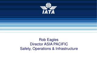 Rob Eagles  Director ASIA PACIFIC  Safety, Operations & Infrastructure