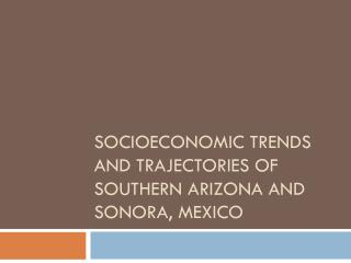 SOCIOECONOMIC TRENDS AND TRAJECTORIES OF SOUTHERN ARIZONA AND SONORA, MEXICO