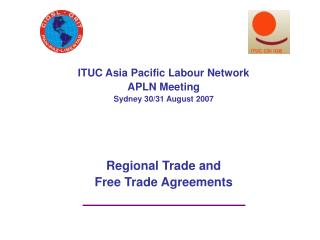 ITUC Asia Pacific Labour Network APLN Meeting Sydney 30/31 August 2007 Regional Trade and