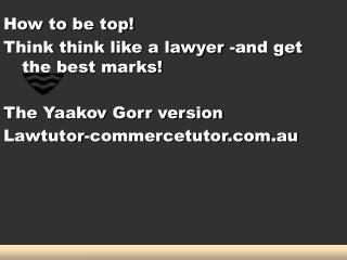 How to be top! Think think like a lawyer -and get the best marks! The Yaakov Gorr version