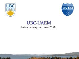 UBC-UAEM Introductory Seminar 2008