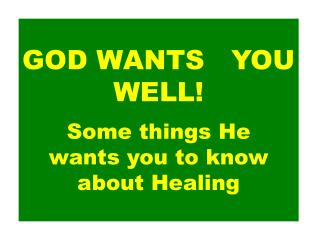 GOD WANTS   YOU WELL! Some things He   wants you to know about Healing