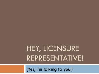 Hey, Licensure Representative!