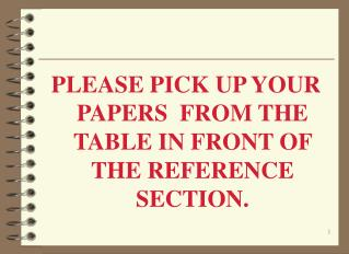 PLEASE PICK UP YOUR PAPERS  FROM THE TABLE IN FRONT OF THE REFERENCE SECTION.