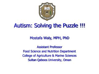 Autism: Solving the Puzzle !!! Mostafa Waly , MPH, PhD Assistant Professor