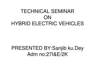 TECHNICAL SEMINAR ON  HYBRID ELECTRIC VEHICLES PRESENTED BY:Sanjib ku.Dey Adm no:27I&E/2K