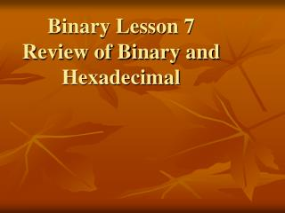 Binary Lesson 7 Review of Binary and Hexadecimal