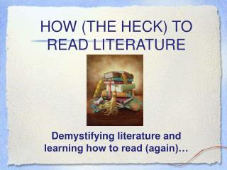 HOW (THE HECK) TO READ LITERATURE