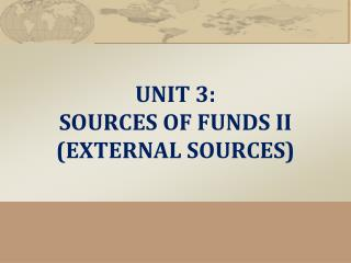 UNIT  3:  SOURCES  OF FUNDS  II (EXTERNAL SOURCES)