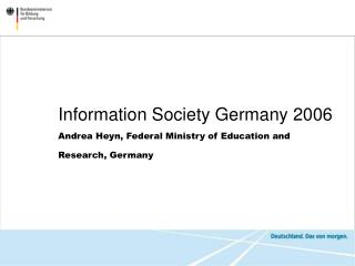 Information Society Germany 2006 Andrea Heyn, Federal Ministry of Education and Research, Germany