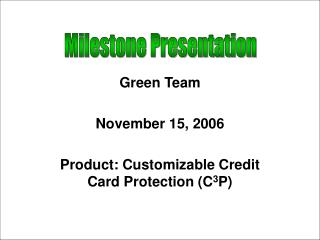 Green Team November 15, 2006 Product: Customizable Credit Card Protection (C 3 P)