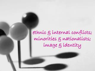 ethnic & internal conflicts; minorities & nationalists; image & identity