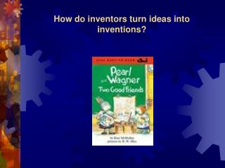 How do inventors turn ideas into inventions?