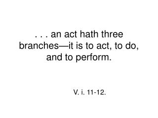 . . . an act hath three branches—it is to act, to do, and to perform.