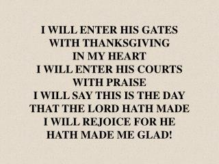 I WILL ENTER HIS GATES WITH THANKSGIVING  IN MY HEART I WILL ENTER HIS COURTS WITH PRAISE