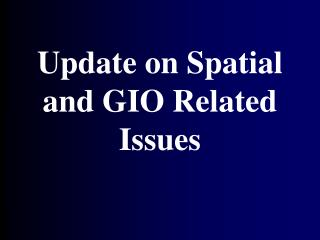 Update on Spatial and GIO Related Issues