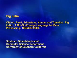 Pig Latin Olston, Reed, Srivastava, Kumar, and Tomkins.  Pig Latin:  A Not-So-Foreign Language for Data Processing.  SIG