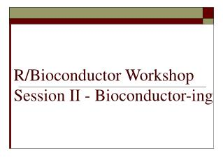 R/Bioconductor Workshop Session II - Bioconductor-ing