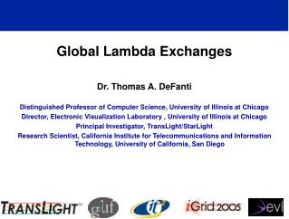 Global Lambda Exchanges Dr. Thomas A. DeFanti Distinguished Professor of Computer Science, University of Illinois at Chi