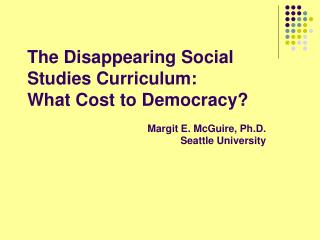The Disappearing Social Studies Curriculum:  What Cost to Democracy? Margit E. McGuire, Ph.D. Seattle University