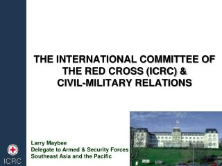 THE INTERNATIONAL COMMITTEE OF THE RED CROSS (ICRC) & CIVIL-MILITARY RELATIONS