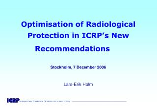 Optimisation of Radiological Protection in ICRP's New Recommendations  Stockholm, 7 December 2006