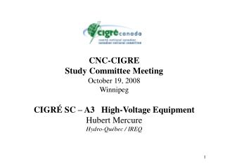 CNC-CIGRE Study Committee Meeting October 19, 2008 Winnipeg CIGRÉ SC – A3   High-Voltage Equipment Hubert Mercure Hyd
