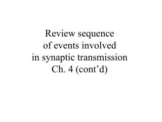 Review sequence  of events involved  in synaptic transmission Ch. 4 (cont'd)