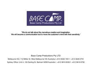 Base Camp Productions Pty LTD Melbourne HQ: 112 Milller St. West Melbourne VIC Australia t.+613 9328 1551 f. +613 9328 3