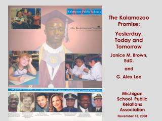 The Kalamazoo Promise: Yesterday, Today and Tomorrow Janice M. Brown, EdD. and G. Alex Lee