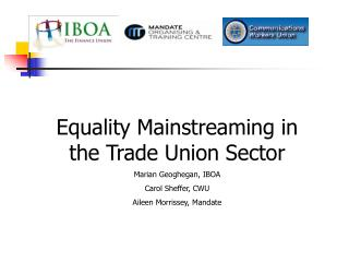 Equality Mainstreaming in the Trade Union Sector Marian Geoghegan, IBOA Carol Sheffer, CWU