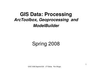GIS Data: Processing  ArcToolbox, Geoprocessing  and  ModelBuilder Spring 2008