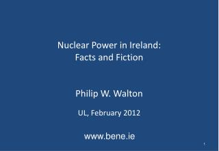Nuclear Power in Ireland: Facts and Fiction Philip W. Walton