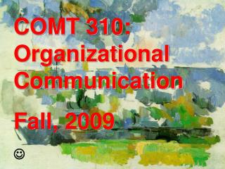 COMT 310: Organizational Communication Fall, 2009